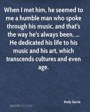 When I met him, he seemed to me a humble man who spoke through his music, and that's the way he's always been, ... He dedicated his life to his music and his art, which transcends cultures and even age.