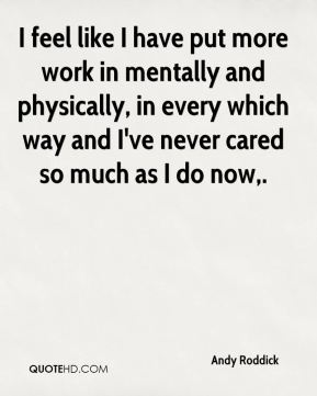 Andy Roddick - I feel like I have put more work in mentally and physically, in every which way and I've never cared so much as I do now.