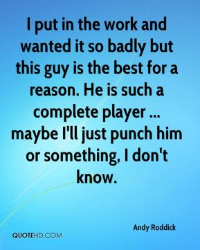 Andy Roddick - I put in the work and wanted it so badly but this guy is the best for a reason. He is such a complete player ... maybe I'll just punch him or something, I don't know.