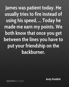 Andy Roddick - James was patient today. He usually tries to fire instead of using his speed, ... Today he made me earn my points. We both know that once you get between the lines you have to put your friendship on the backburner.