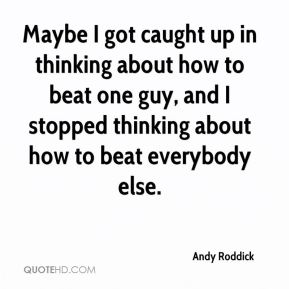 Andy Roddick - Maybe I got caught up in thinking about how to beat one guy, and I stopped thinking about how to beat everybody else.