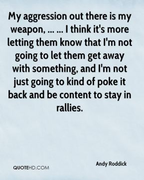 My aggression out there is my weapon, ... ... I think it's more letting them know that I'm not going to let them get away with something, and I'm not just going to kind of poke it back and be content to stay in rallies.