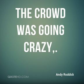 Andy Roddick - The crowd was going crazy.