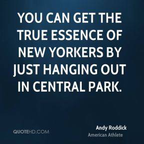 Andy Roddick - You can get the true essence of New Yorkers by just hanging out in Central Park.