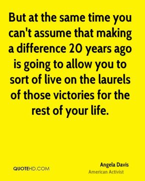But at the same time you can't assume that making a difference 20 years ago is going to allow you to sort of live on the laurels of those victories for the rest of your life.