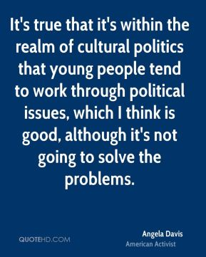 It's true that it's within the realm of cultural politics that young people tend to work through political issues, which I think is good, although it's not going to solve the problems.