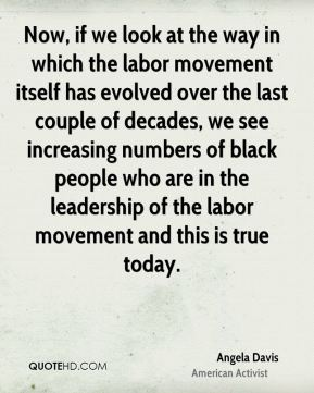 Angela Davis - Now, if we look at the way in which the labor movement itself has evolved over the last couple of decades, we see increasing numbers of black people who are in the leadership of the labor movement and this is true today.