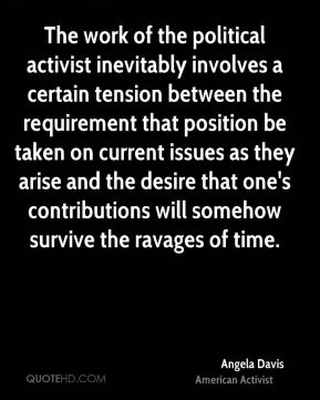 Angela Davis - The work of the political activist inevitably involves a certain tension between the requirement that position be taken on current issues as they arise and the desire that one's contributions will somehow survive the ravages of time.