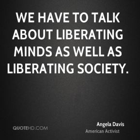 We have to talk about liberating minds as well as liberating society.