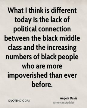 What I think is different today is the lack of political connection between the black middle class and the increasing numbers of black people who are more impoverished than ever before.