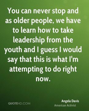 You can never stop and as older people, we have to learn how to take leadership from the youth and I guess I would say that this is what I'm attempting to do right now.