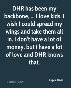 DHR has been my backbone, ... I love kids. I wish I could spread my wings and take them all in. I don't have a lot of money, but I have a lot of love and DHR knows that.