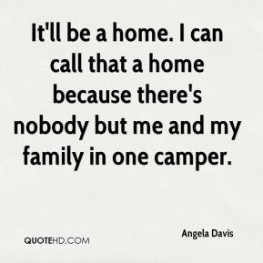 It'll be a home. I can call that a home because there's nobody but me and my family in one camper.
