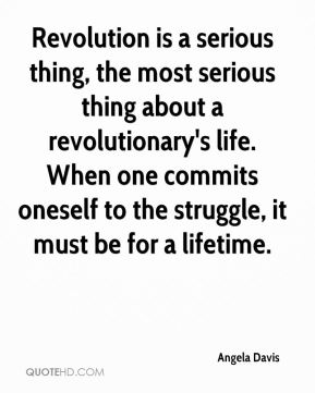 Angela Davis - Revolution is a serious thing, the most serious thing about a revolutionary's life. When one commits oneself to the struggle, it must be for a lifetime.