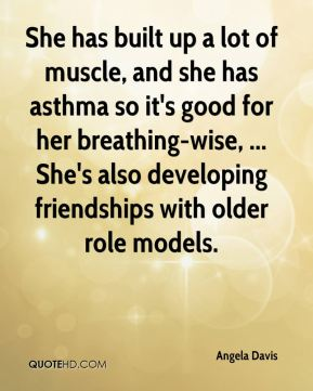 She has built up a lot of muscle, and she has asthma so it's good for her breathing-wise, ... She's also developing friendships with older role models.