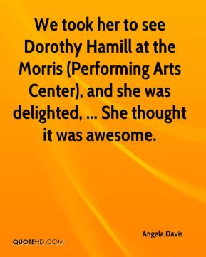 We took her to see Dorothy Hamill at the Morris (Performing Arts Center), and she was delighted, ... She thought it was awesome.