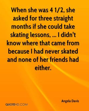 When she was 4 1/2, she asked for three straight months if she could take skating lessons, ... I didn't know where that came from because I had never skated and none of her friends had either.