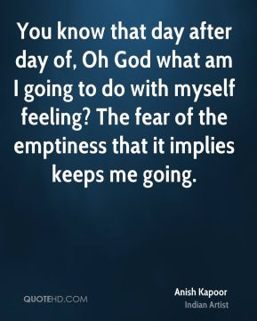 Anish Kapoor - You know that day after day of, Oh God what am I going to do with myself feeling? The fear of the emptiness that it implies keeps me going.