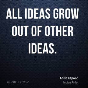 All ideas grow out of other ideas.