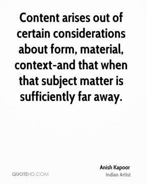 Content arises out of certain considerations about form, material, context-and that when that subject matter is sufficiently far away.