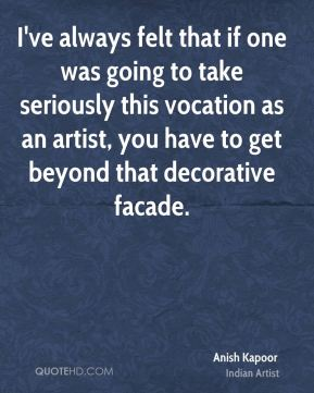 I've always felt that if one was going to take seriously this vocation as an artist, you have to get beyond that decorative facade.