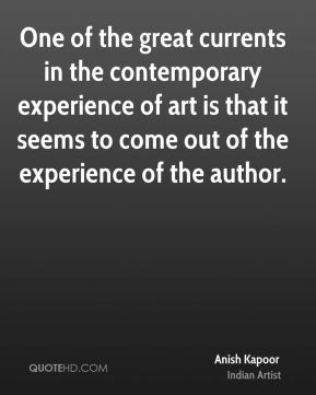 One of the great currents in the contemporary experience of art is that it seems to come out of the experience of the author.