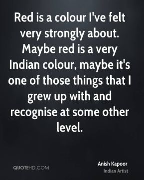 Anish Kapoor - Red is a colour I've felt very strongly about. Maybe red is a very Indian colour, maybe it's one of those things that I grew up with and recognise at some other level.