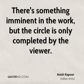 Anish Kapoor - There's something imminent in the work, but the circle is only completed by the viewer.