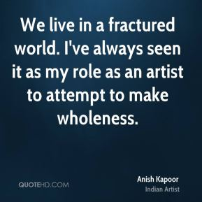 Anish Kapoor - We live in a fractured world. I've always seen it as my role as an artist to attempt to make wholeness.