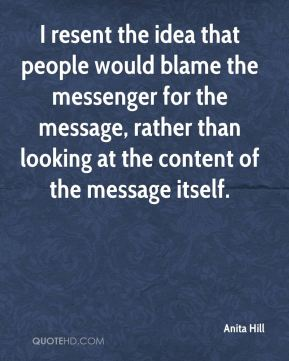 I resent the idea that people would blame the messenger for the message, rather than looking at the content of the message itself.