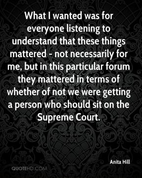 Anita Hill - What I wanted was for everyone listening to understand that these things mattered - not necessarily for me, but in this particular forum they mattered in terms of whether of not we were getting a person who should sit on the Supreme Court.