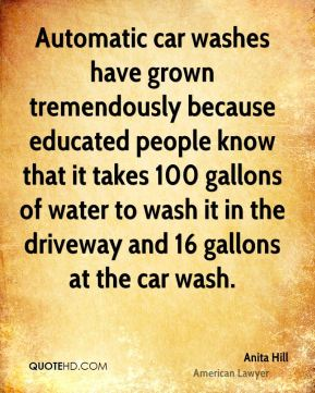 Automatic car washes have grown tremendously because educated people know that it takes 100 gallons of water to wash it in the driveway and 16 gallons at the car wash.