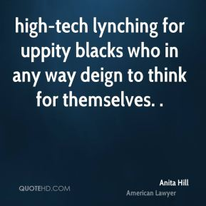 Anita Hill - high-tech lynching for uppity blacks who in any way deign to think for themselves. .