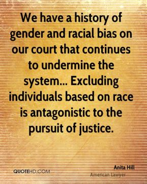 We have a history of gender and racial bias on our court that continues to undermine the system... Excluding individuals based on race is antagonistic to the pursuit of justice.