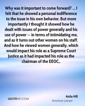 Why was it important to come forward? ... I felt that he showed a personal indifference to the issue in his own behavior. But more importantly I thought it showed how he dealt with issues of power generally and his use of power -- in terms of intimidating me, and as it turns out other women on his staff. And how he viewed women generally, which would impact his role as a Supreme Court Justice as it had impacted his role as the chairman of the EEOC.