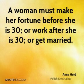 A woman must make her fortune before she is 30; or work after she is 30; or get married.
