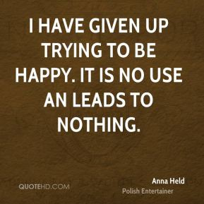 I have given up trying to be happy. It is no use an leads to nothing.