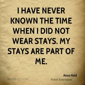 I have never known the time when I did not wear stays. My stays are part of me.