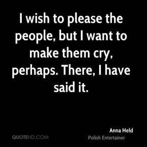 I wish to please the people, but I want to make them cry, perhaps. There, I have said it.