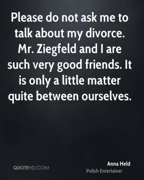 Please do not ask me to talk about my divorce. Mr. Ziegfeld and I are such very good friends. It is only a little matter quite between ourselves.