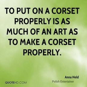 To put on a corset properly is as much of an art as to make a corset properly.