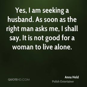 Yes, I am seeking a husband. As soon as the right man asks me, I shall say, It is not good for a woman to live alone.