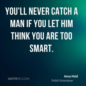 You'll never catch a man if you let him think you are too smart.