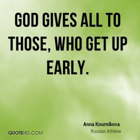 God gives all to those, who get up early.
