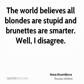 The world believes all blondes are stupid and brunettes are smarter. Well, I disagree.