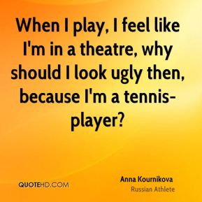 Anna Kournikova - When I play, I feel like I'm in a theatre, why should I look ugly then, because I'm a tennis-player?