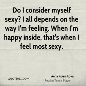 Do I consider myself sexy? I all depends on the way I'm feeling. When I'm happy inside, that's when I feel most sexy.