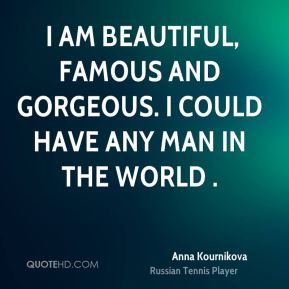 I am beautiful, famous and gorgeous. I could have any man in the world .