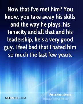 Now that I've met him? You know, you take away his skills and the way he plays, his tenacity and all that and his leadership, he's a very good guy. I feel bad that I hated him so much the last few years.