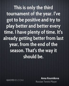 Anna Kournikova - This is only the third tournament of the year. I've got to be positive and try to play better and better every time. I have plenty of time. It's already getting better from last year, from the end of the season. That's the way it should be.